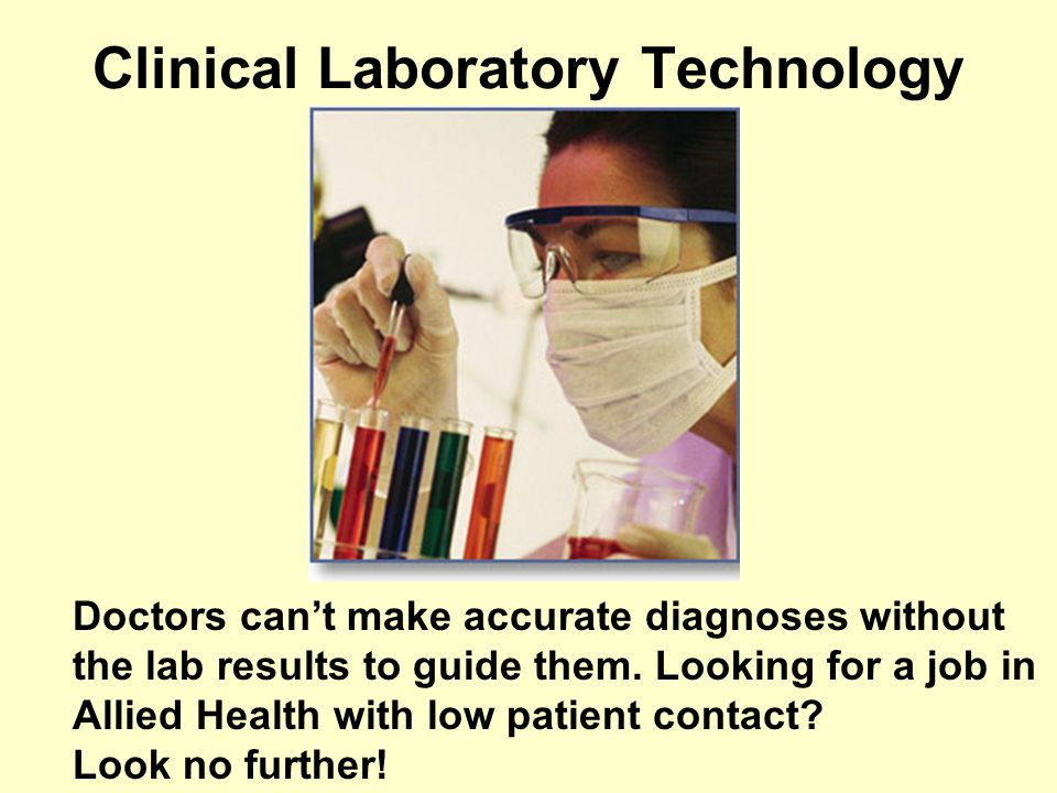 Clinical Laboratory Technology Doctors cant make accurate diagnoses without the lab results to guide them.
