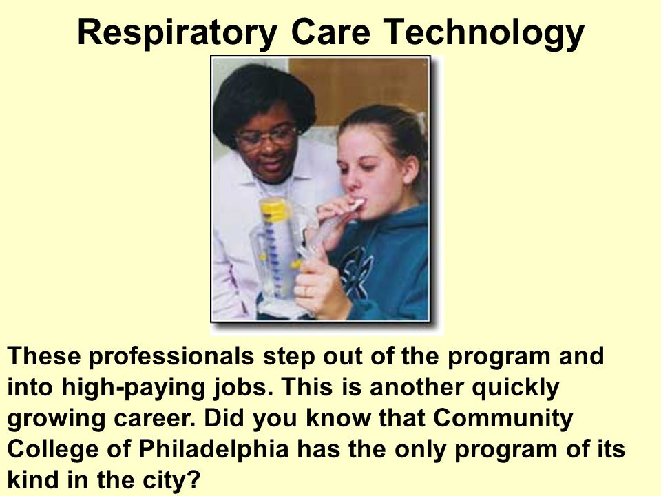 Respiratory Care Technology These professionals step out of the program and into high-paying jobs.