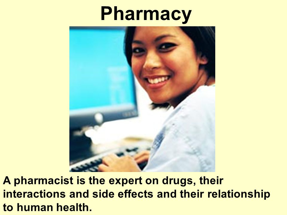 Pharmacy A pharmacist is the expert on drugs, their interactions and side effects and their relationship to human health.