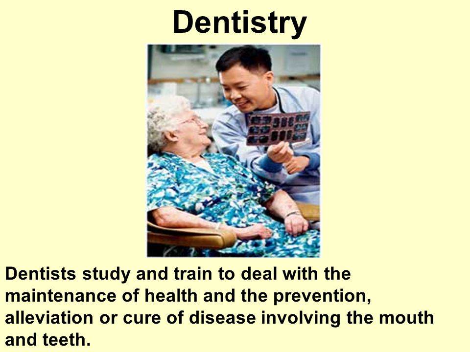 Dentistry Dentists study and train to deal with the maintenance of health and the prevention, alleviation or cure of disease involving the mouth and teeth.