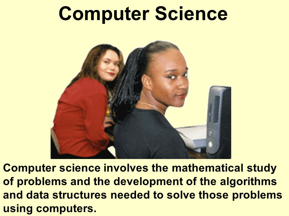 Computer Science Computer science involves the mathematical study of problems and the development of the algorithms and data structures needed to solve those problems using computers.