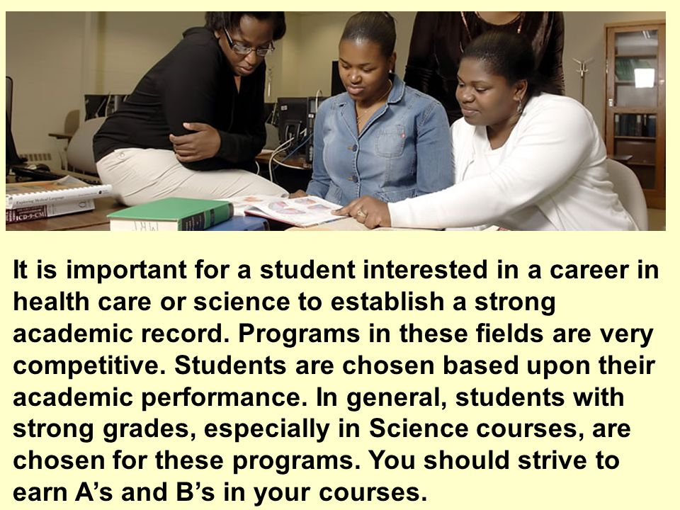 It is important for a student interested in a career in health care or science to establish a strong academic record.