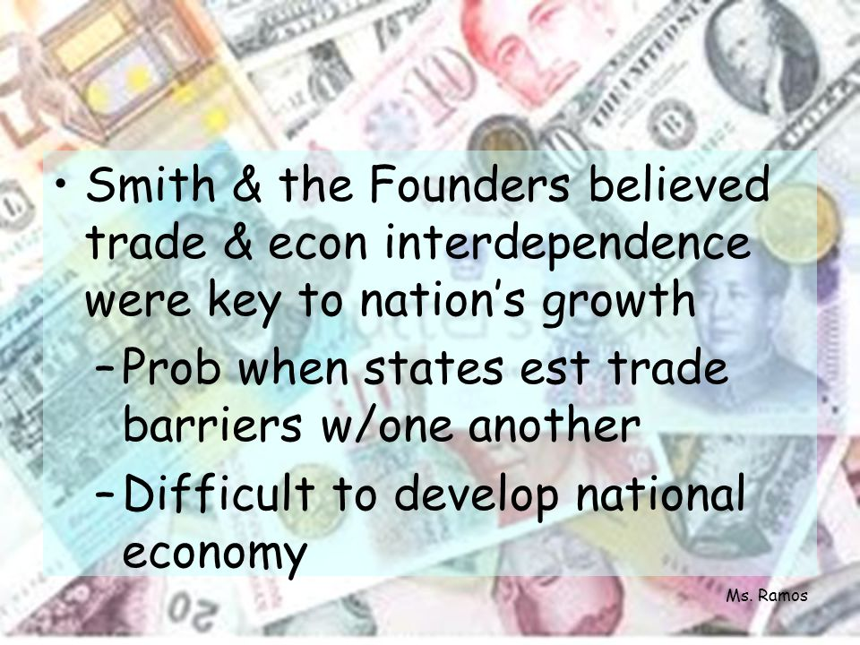 Smith & the Founders believed trade & econ interdependence were key to nations growth –Prob when states est trade barriers w/one another –Difficult to