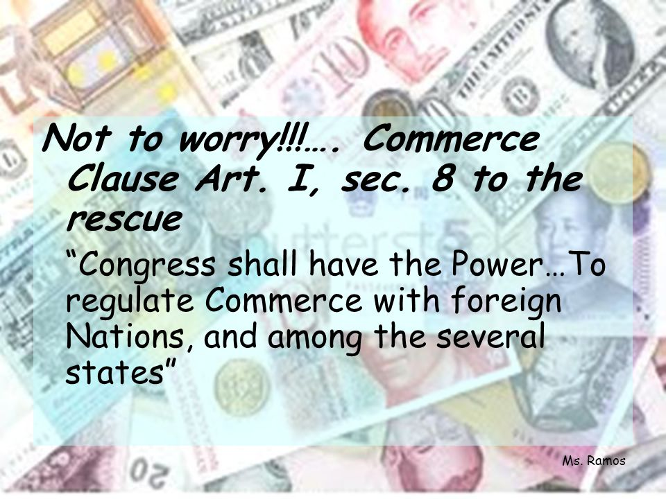 Not to worry!!!…. Commerce Clause Art. I, sec. 8 to the rescue Congress shall have the Power…To regulate Commerce with foreign Nations, and among the