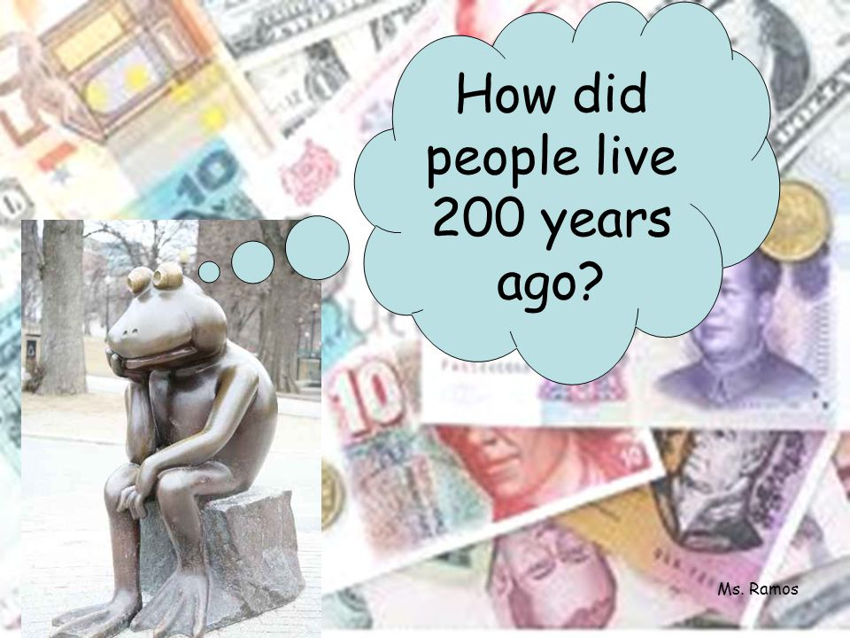 How did people live 200 years ago? Ms. Ramos