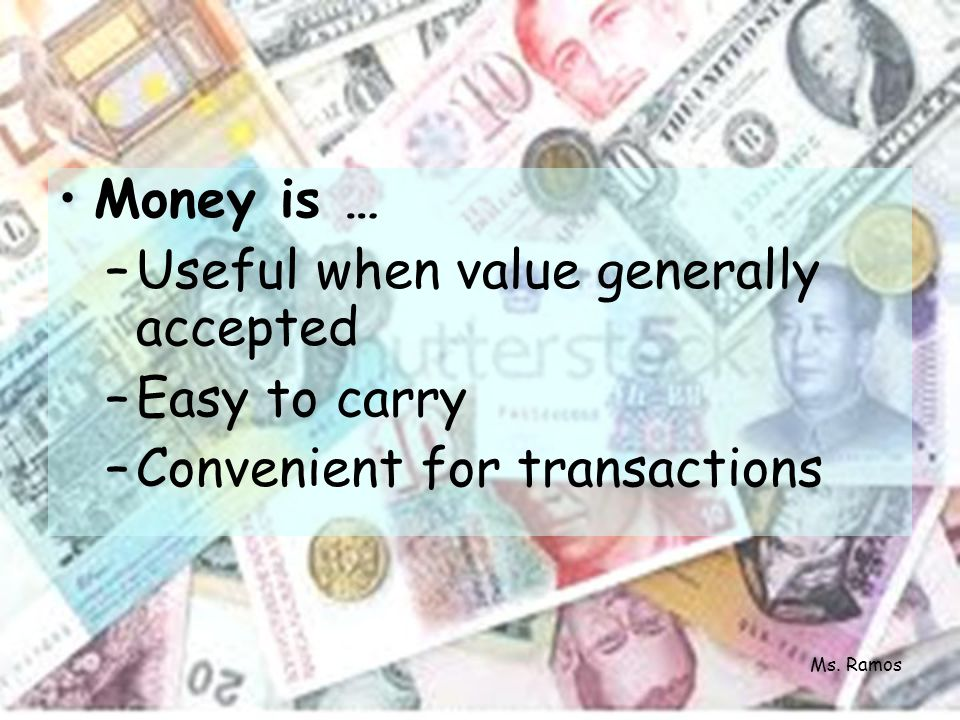 Money is … –Useful when value generally accepted –Easy to carry –Convenient for transactions Ms. Ramos
