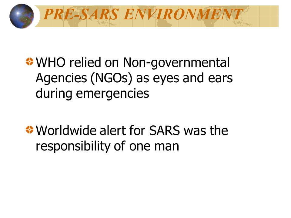 PRE-SARS ENVIRONMENT WHO relied on Non-governmental Agencies (NGOs) as eyes and ears during emergencies Worldwide alert for SARS was the responsibility of one man