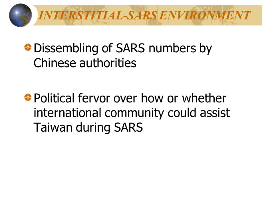 INTERSTITIAL-SARS ENVIRONMENT Dissembling of SARS numbers by Chinese authorities Political fervor over how or whether international community could assist Taiwan during SARS