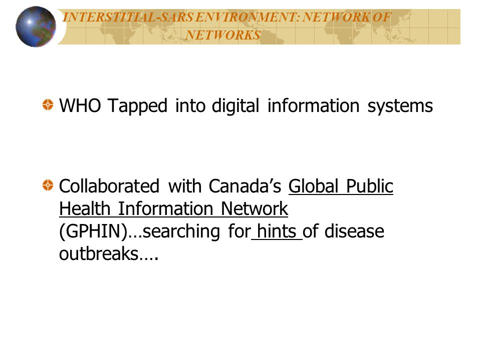INTERSTITIAL-SARS ENVIRONMENT: NETWORK OF NETWORKS WHO Tapped into digital information systems Collaborated with Canadas Global Public Health Information Network (GPHIN)…searching for hints of disease outbreaks….