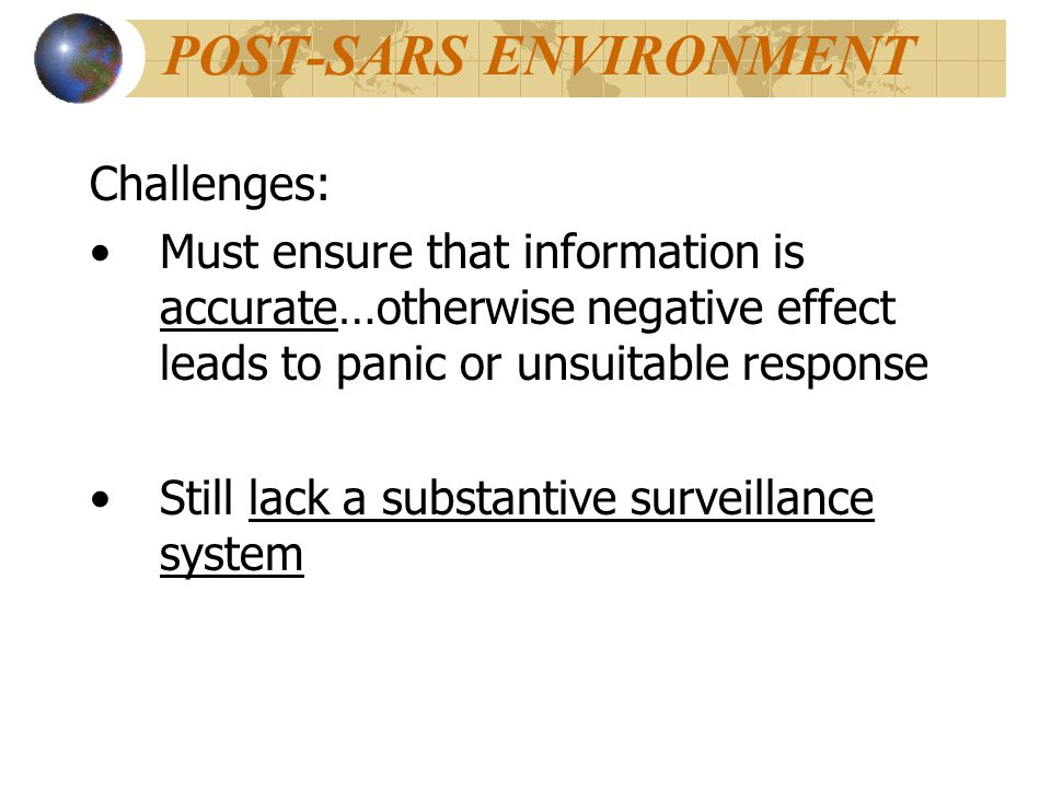 POST-SARS ENVIRONMENT Challenges: Must ensure that information is accurate…otherwise negative effect leads to panic or unsuitable response Still lack a substantive surveillance system
