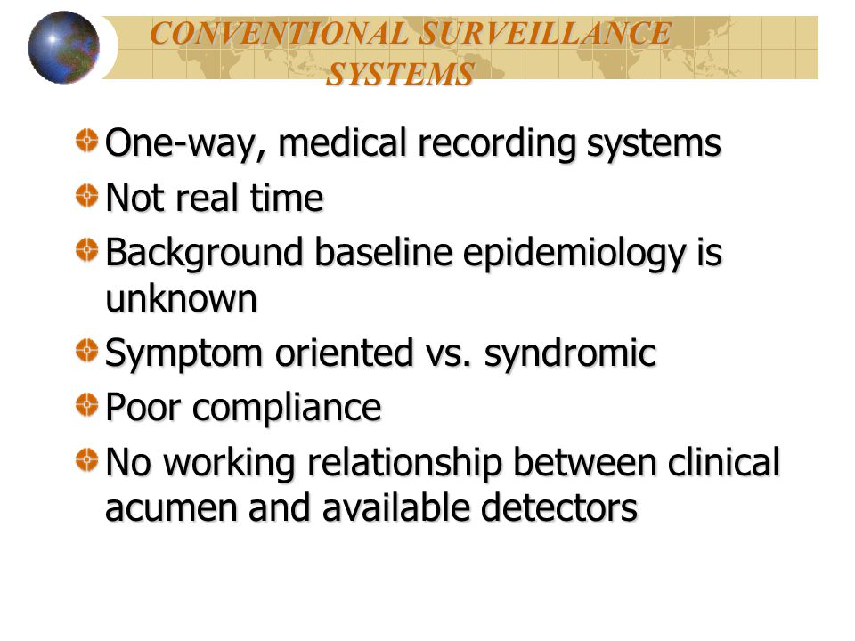 CONVENTIONAL SURVEILLANCE SYSTEMS CONVENTIONAL SURVEILLANCE SYSTEMS One-way, medical recording systems Not real time Background baseline epidemiology is unknown Symptom oriented vs.