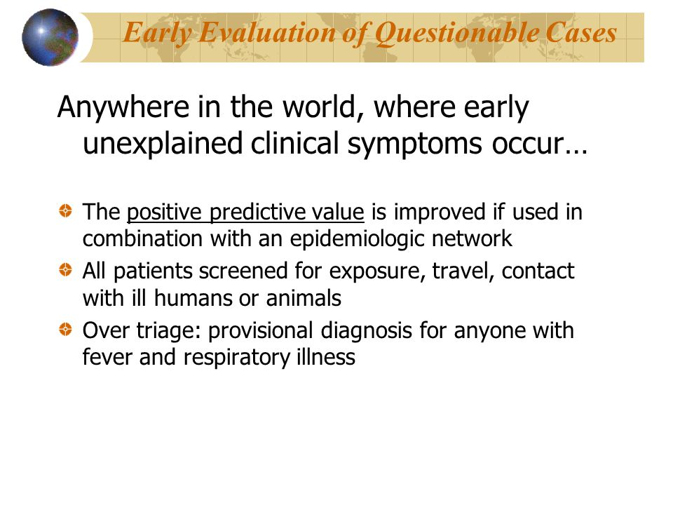 Early Evaluation of Questionable Cases Anywhere in the world, where early unexplained clinical symptoms occur… The positive predictive value is improved if used in combination with an epidemiologic network All patients screened for exposure, travel, contact with ill humans or animals Over triage: provisional diagnosis for anyone with fever and respiratory illness
