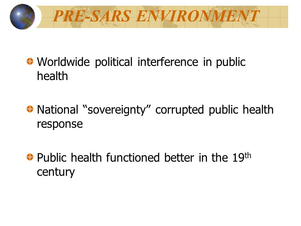 PRE-SARS ENVIRONMENT Worldwide political interference in public health National sovereignty corrupted public health response Public health functioned better in the 19 th century