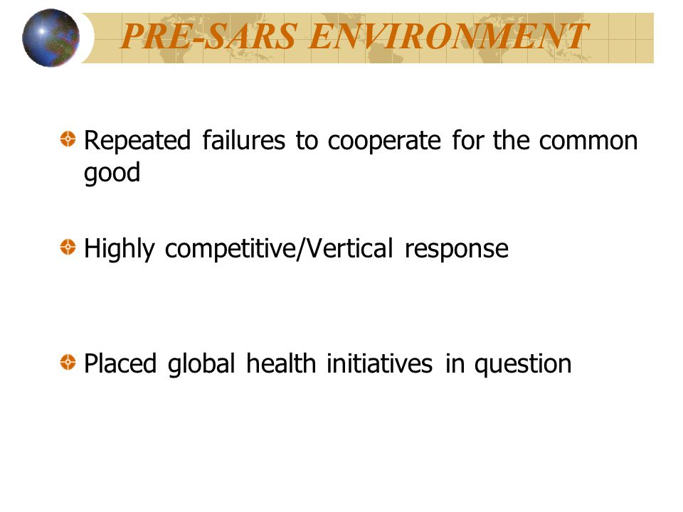 PRE-SARS ENVIRONMENT Repeated failures to cooperate for the common good Highly competitive/Vertical response Placed global health initiatives in question