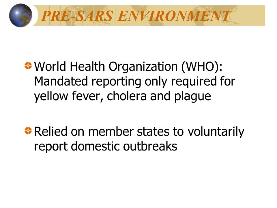 PRE-SARS ENVIRONMENT World Health Organization (WHO): Mandated reporting only required for yellow fever, cholera and plague Relied on member states to voluntarily report domestic outbreaks