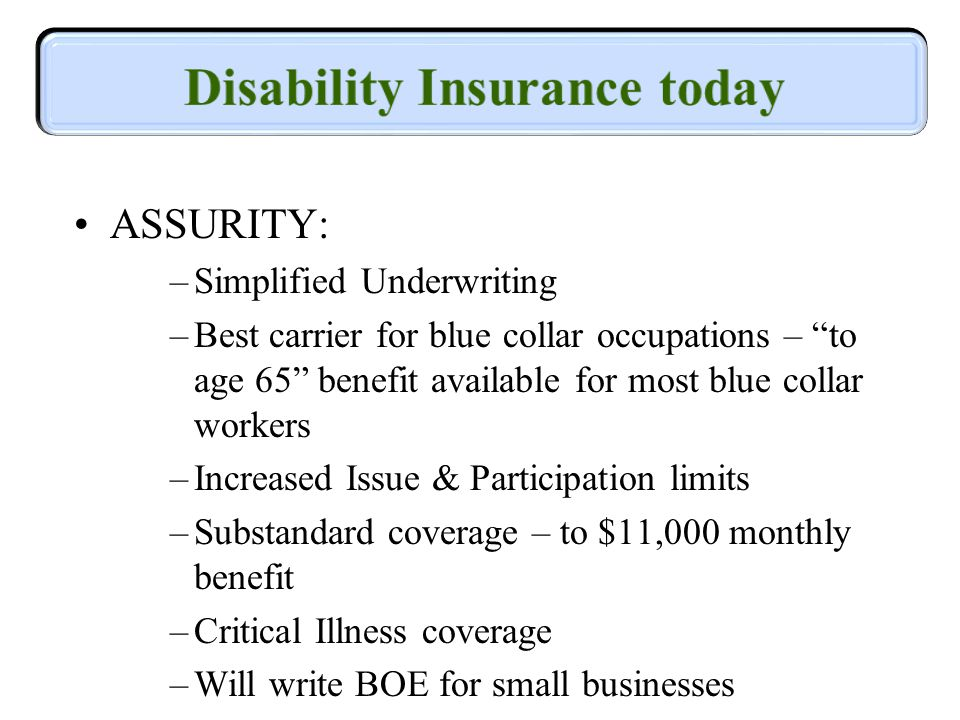 ASSURITY: –Simplified Underwriting –Best carrier for blue collar occupations – to age 65 benefit available for most blue collar workers –Increased Issue & Participation limits –Substandard coverage – to $11,000 monthly benefit –Critical Illness coverage –Will write BOE for small businesses