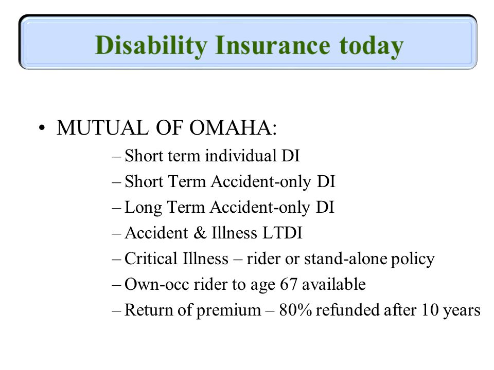 MUTUAL OF OMAHA: –Short term individual DI –Short Term Accident-only DI –Long Term Accident-only DI –Accident & Illness LTDI –Critical Illness – rider or stand-alone policy –Own-occ rider to age 67 available –Return of premium – 80% refunded after 10 years