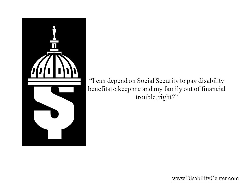 I can depend on Social Security to pay disability benefits to keep me and my family out of financial trouble, right.