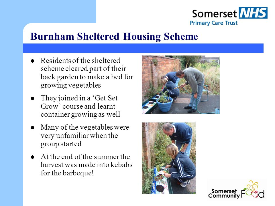 Burnham Sheltered Housing Scheme Residents of the sheltered scheme cleared part of their back garden to make a bed for growing vegetables They joined in a Get Set Grow course and learnt container growing as well Many of the vegetables were very unfamiliar when the group started At the end of the summer the harvest was made into kebabs for the barbeque!