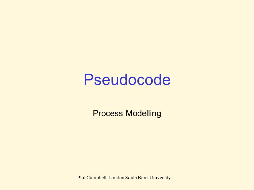 Phil Campbell London South Bank University Simple explanation of the steps to achieve a task Can be reduced to Sequence Selection Iteration Pseudocode Step follows step Choose which steps to follow depending on some condition Repeat steps a number of times