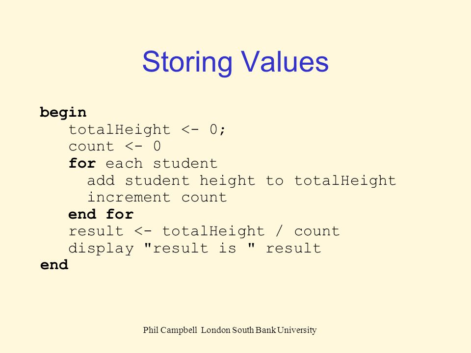Phil Campbell London South Bank University Storing Values begin totalHeight <- 0; count <- 0 for each student add student height to totalHeight increm