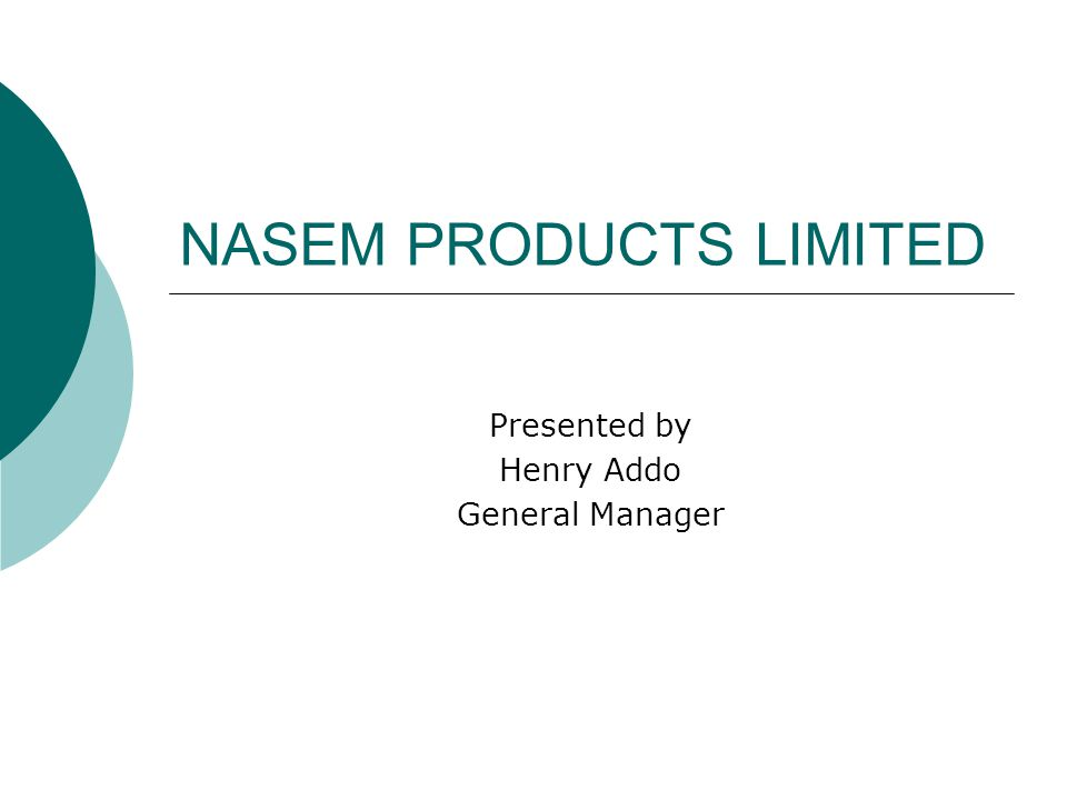 NASEM PRODUCTS LIMITED Presented by Henry Addo General Manager