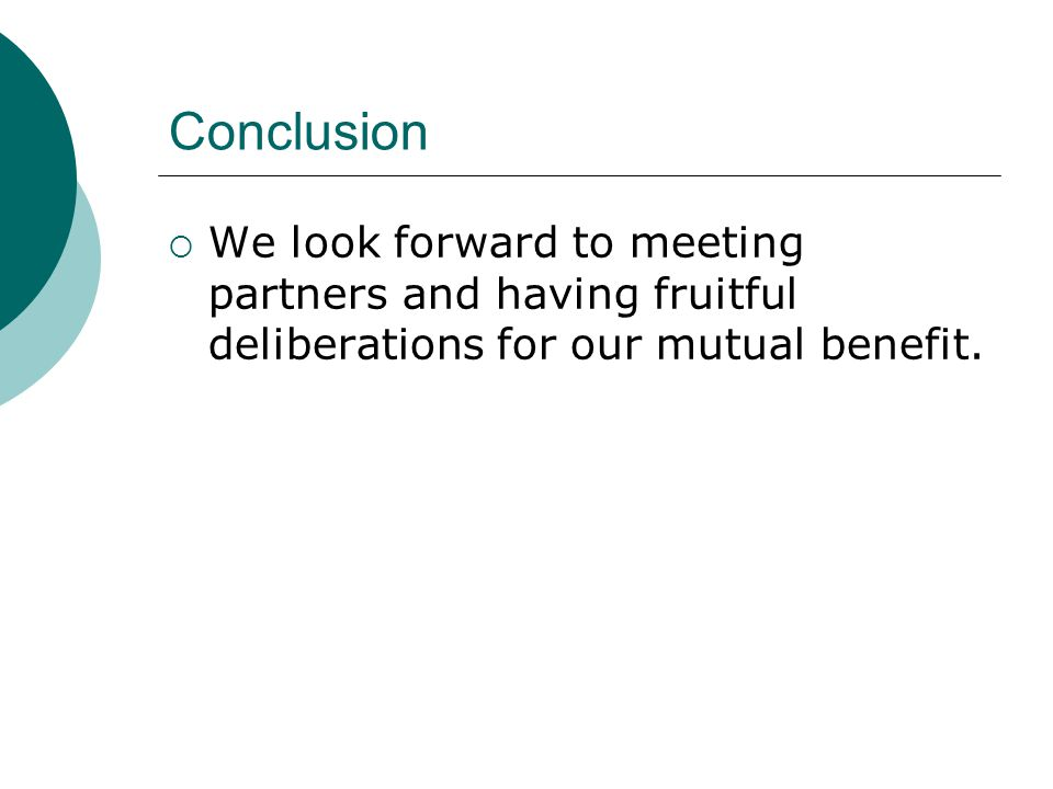 Conclusion We look forward to meeting partners and having fruitful deliberations for our mutual benefit.
