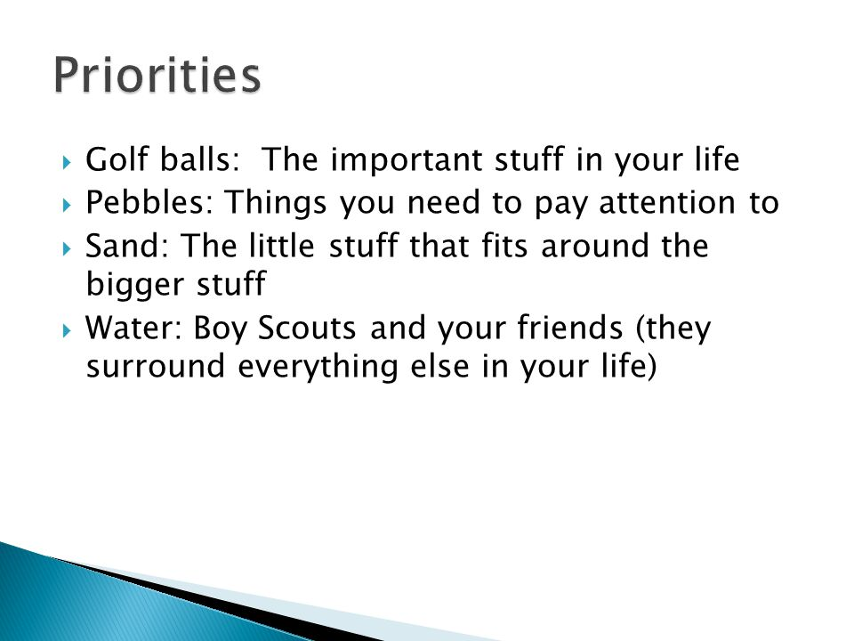 Golf balls: The important stuff in your life Pebbles: Things you need to pay attention to Sand: The little stuff that fits around the bigger stuff Wat