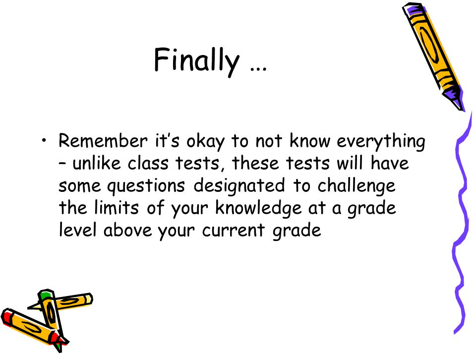 Finally … Remember its okay to not know everything – unlike class tests, these tests will have some questions designated to challenge the limits of yo