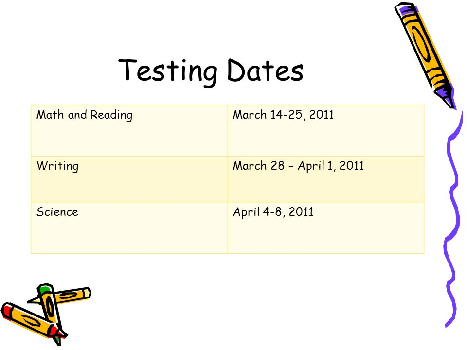 Testing Dates Math and ReadingMarch 14-25, 2011 WritingMarch 28 – April 1, 2011 ScienceApril 4-8, 2011