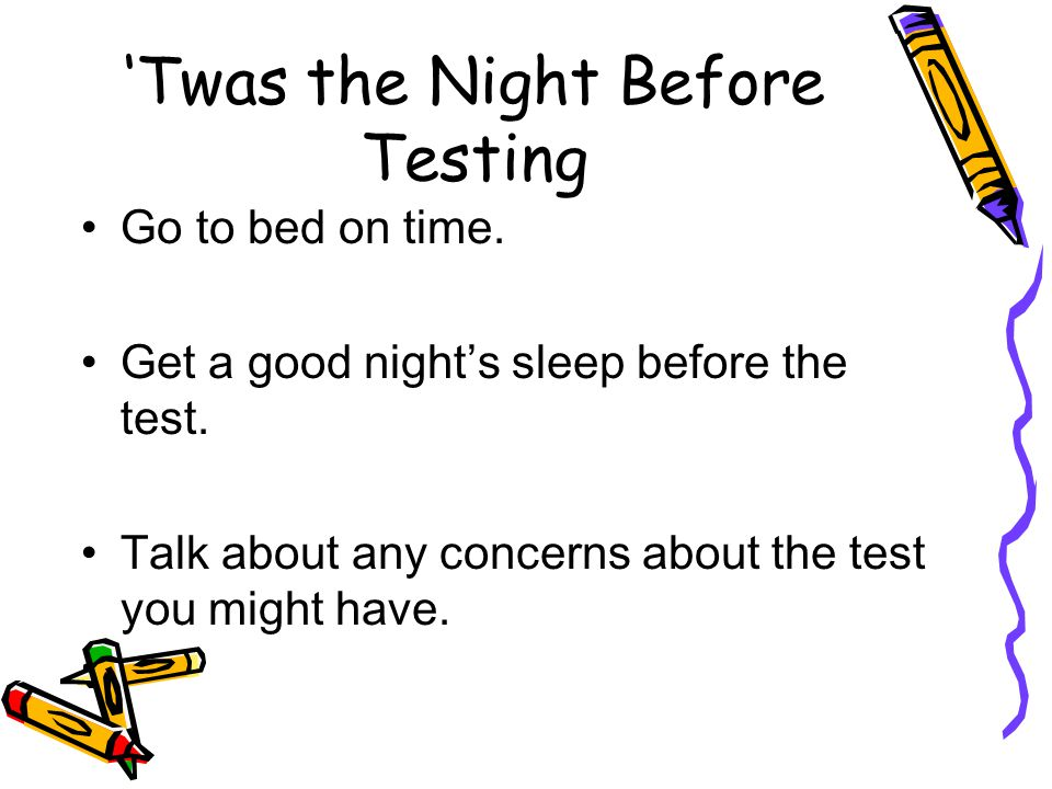 Twas the Night Before Testing Go to bed on time. Get a good nights sleep before the test. Talk about any concerns about the test you might have.