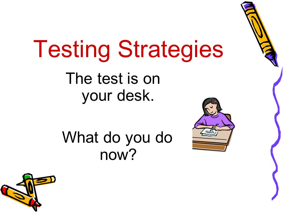 Testing Strategies The test is on your desk. What do you do now?
