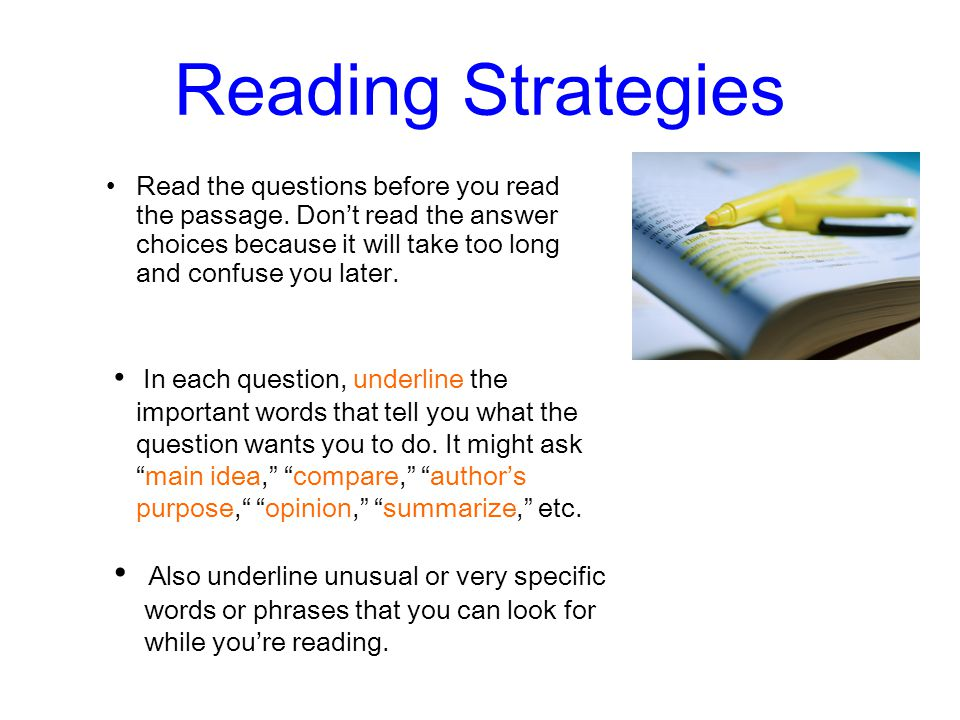 Reading Strategies Read the questions before you read the passage. Dont read the answer choices because it will take too long and confuse you later. I