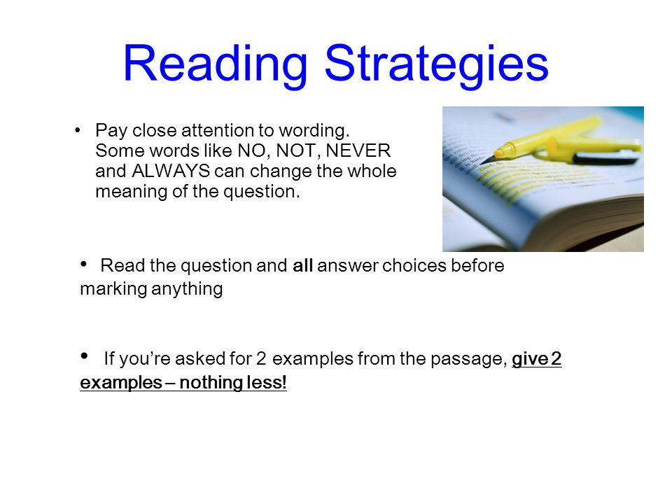 Reading Strategies Pay close attention to wording. Some words like NO, NOT, NEVER and ALWAYS can change the whole meaning of the question. Read the qu