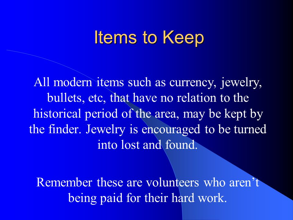 Items to Keep All modern items such as currency, jewelry, bullets, etc, that have no relation to the historical period of the area, may be kept by the finder.