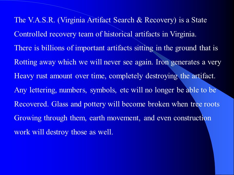 The V.A.S.R. (Virginia Artifact Search & Recovery) is a State Controlled recovery team of historical artifacts in Virginia. There is billions of impor