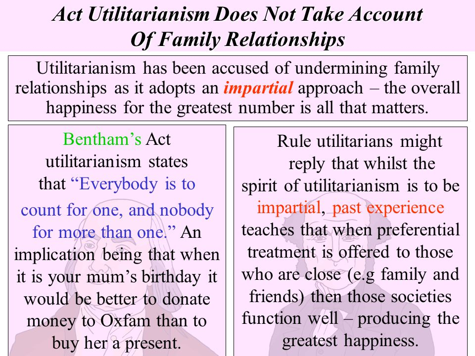 Act Utilitarianism Does Not Take Account Of Family Relationships Utilitarianism has been accused of undermining family relationships as it adopts an i