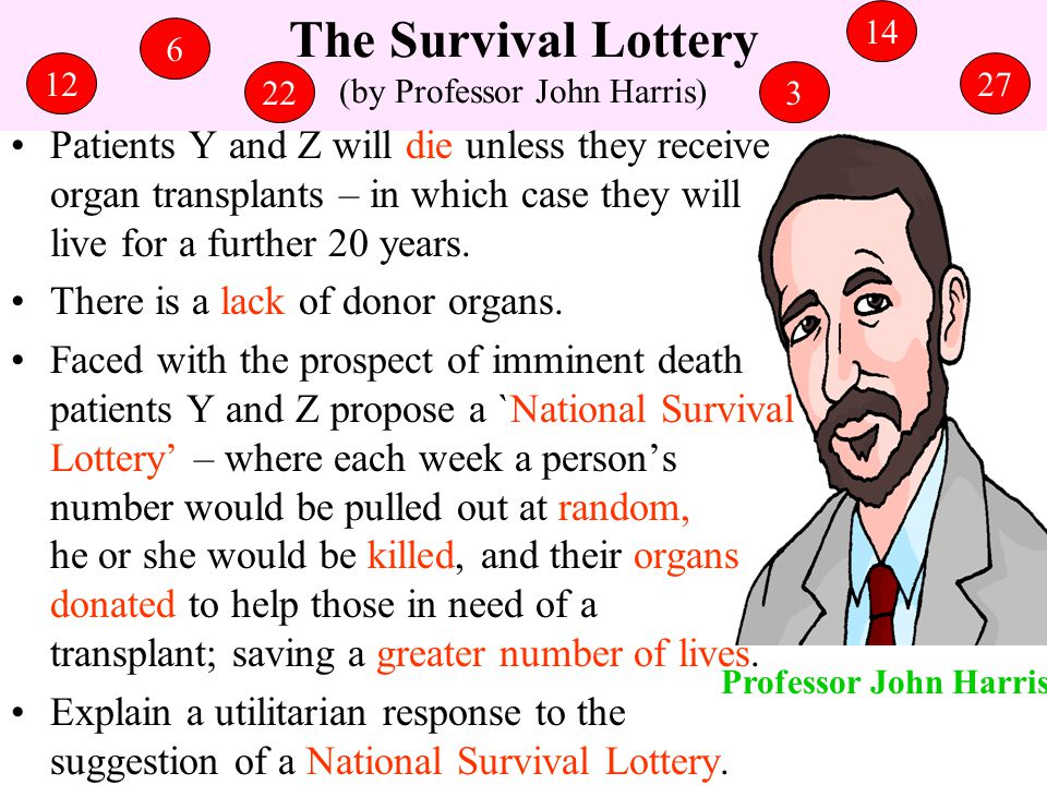 The Survival Lottery (by Professor John Harris) Patients Y and Z will die unless they receive organ transplants – in which case they will live for a f