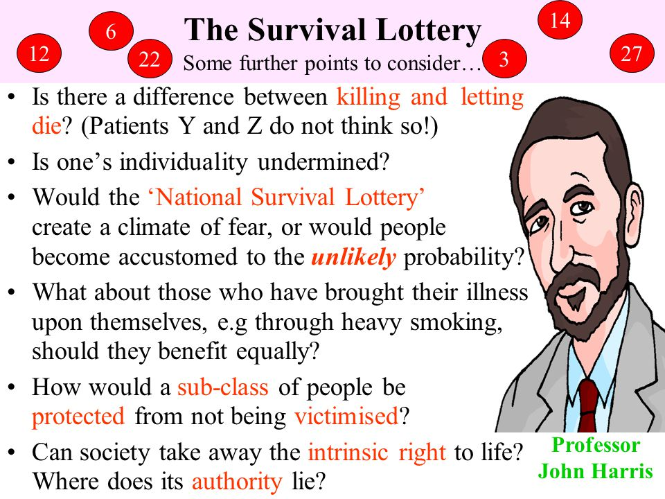 The Survival Lottery Some further points to consider… Is there a difference between killing and letting die? (Patients Y and Z do not think so!) Is on