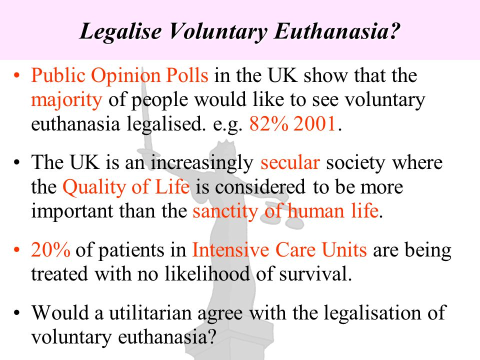 Public Opinion Polls in the UK show that the majority of people would like to see voluntary euthanasia legalised. e.g. 82% 2001. The UK is an increasi