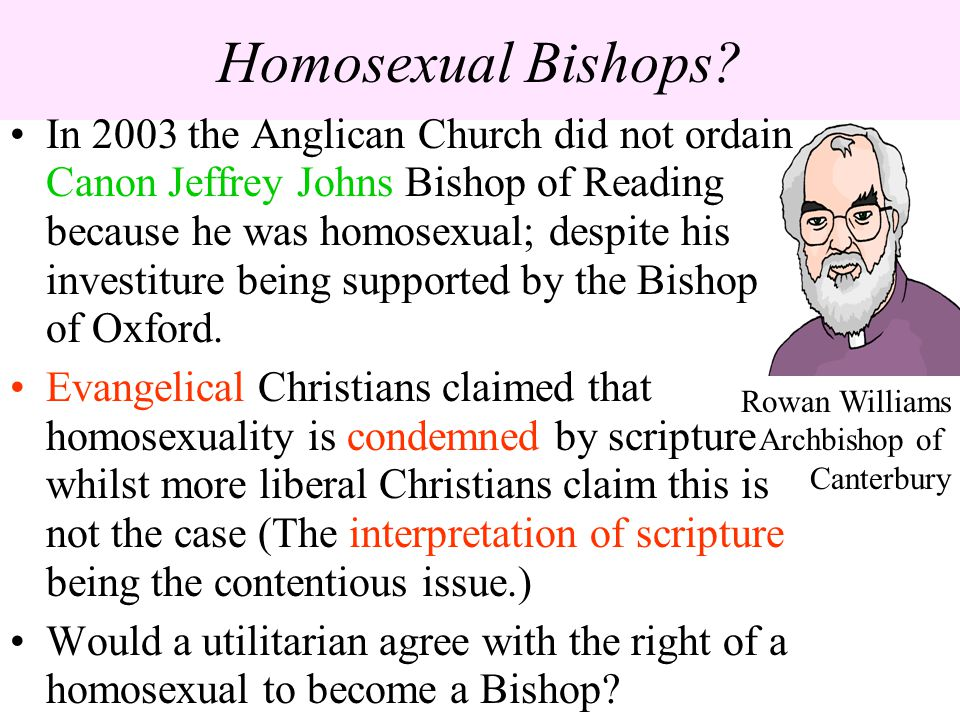 Homosexual Bishops? In 2003 the Anglican Church did not ordain Canon Jeffrey Johns Bishop of Reading because he was homosexual; despite his investitur
