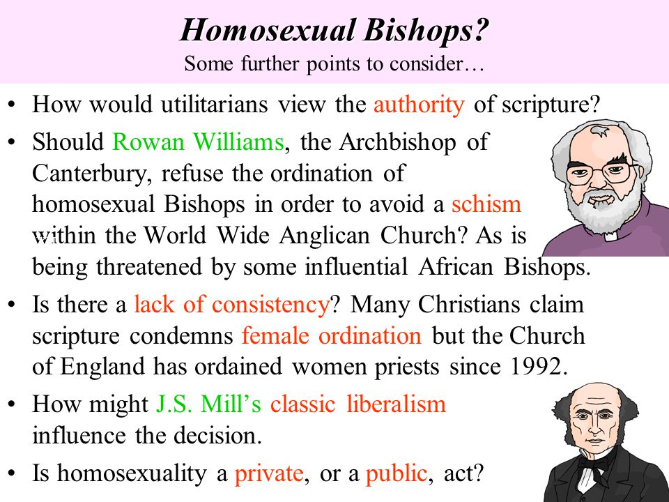 Homosexual Bishops? Homosexual Bishops? Some further points to consider… How would utilitarians view the authority of scripture? Should Rowan Williams