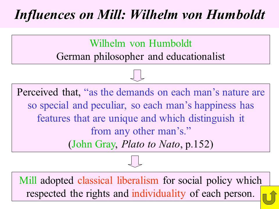 Influences on Mill: Wilhelm von Humboldt Wilhelm von Humboldt German philosopher and educationalist Perceived that, as the demands on each mans nature