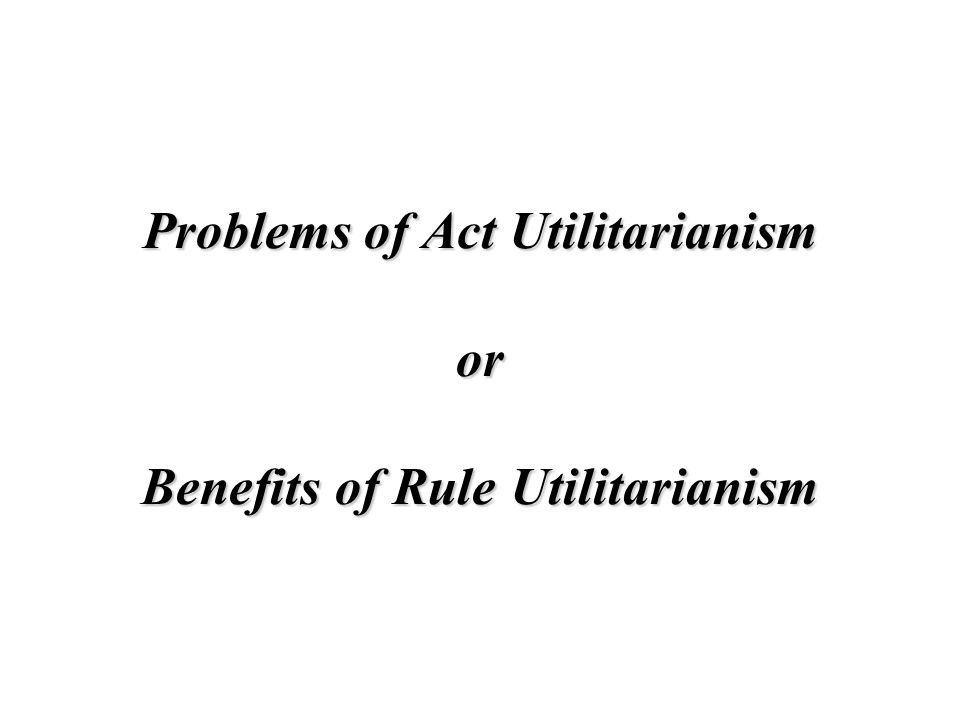Problems of Act Utilitarianism or Benefits of Rule Utilitarianism