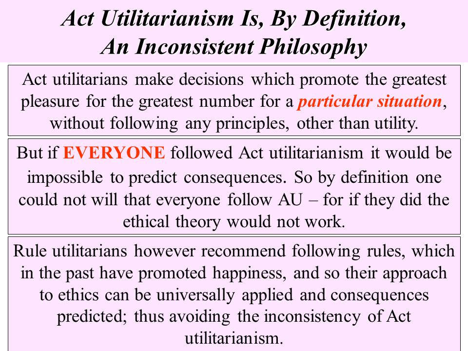Act Utilitarianism Is, By Definition, An Inconsistent Philosophy Act utilitarians make decisions which promote the greatest pleasure for the greatest