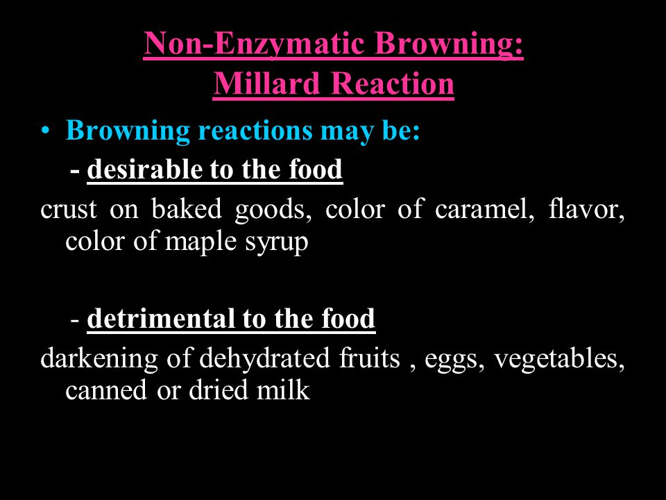 Non-Enzymatic Browning: Millard Reaction Browning reactions may be: - desirable to the food crust on baked goods, color of caramel, flavor, color of m