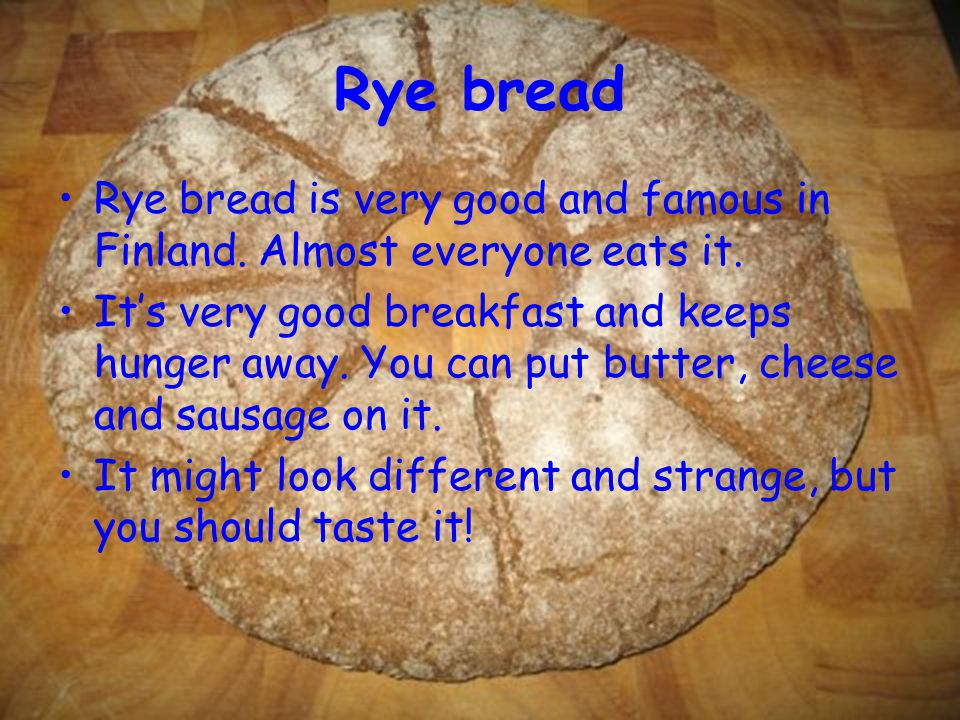 Rye bread Rye bread is very good and famous in Finland.