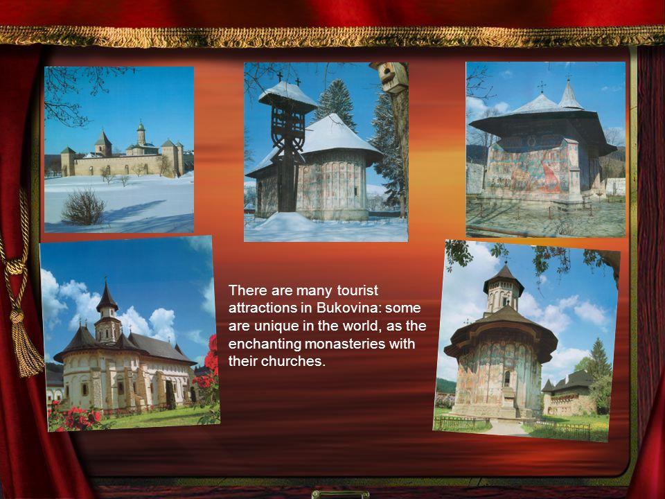 There are many tourist attractions in Bukovina: some are unique in the world, as the enchanting monasteries with their churches.
