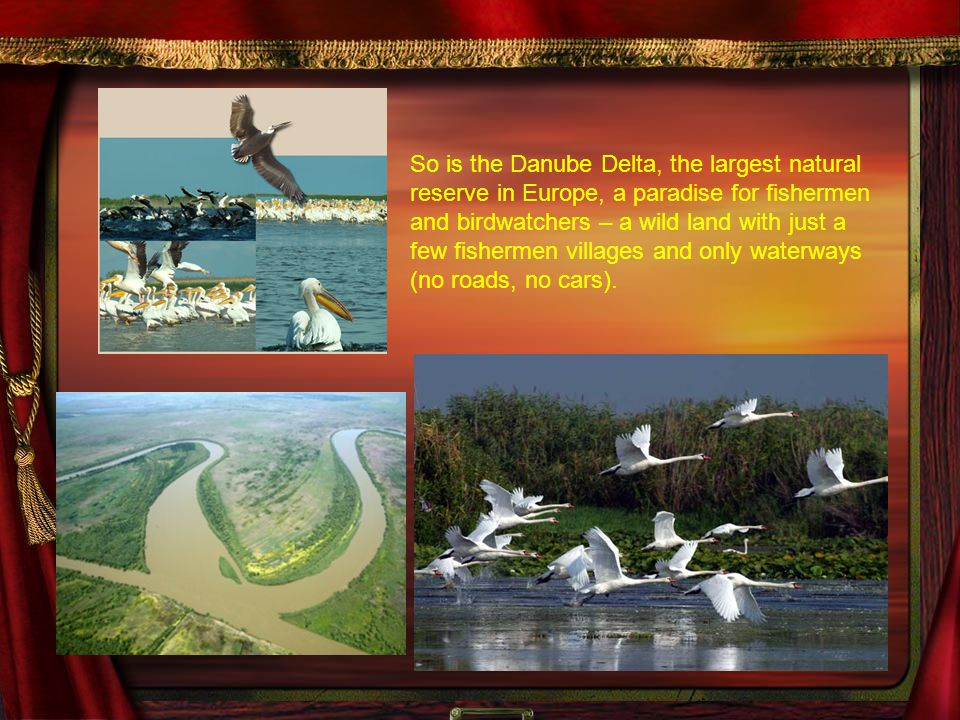 So is the Danube Delta, the largest natural reserve in Europe, a paradise for fishermen and birdwatchers – a wild land with just a few fishermen villages and only waterways (no roads, no cars).
