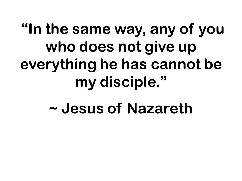 In the same way, any of you who does not give up everything he has cannot be my disciple.